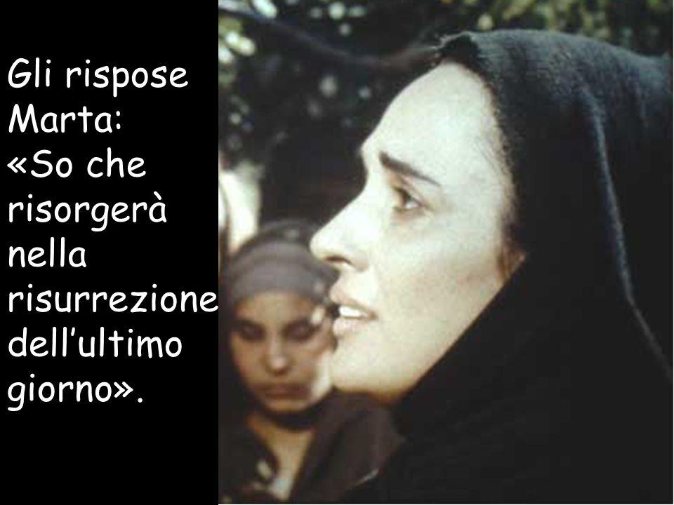 Gli rispose Marta: «So che risorgerà nella risurrezione dell'ultimo giorno».