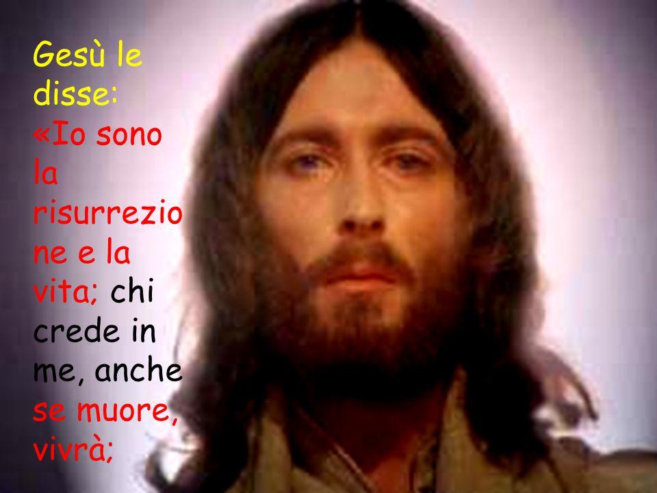 Gesù le disse: «Io sono la risurrezione e la vita; chi crede in me, anche se muore, vivrà;
