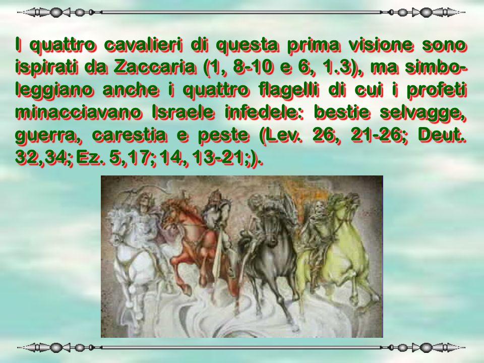 I quattro cavalieri di questa prima visione sono ispirati da Zaccaria (1, 8-10 e 6, 1.3), ma simbo-leggiano anche i quattro flagelli di cui i profeti minacciavano Israele infedele: bestie selvagge, guerra, carestia e peste (Lev.