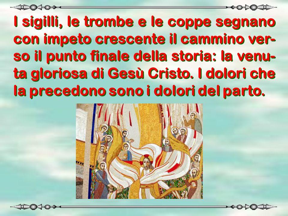 I sigilli, le trombe e le coppe segnano con impeto crescente il cammino ver-so il punto finale della storia: la venu-ta gloriosa di Gesù Cristo.