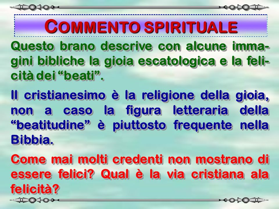 COMMENTO SPIRITUALE Questo brano descrive con alcune imma-gini bibliche la gioia escatologica e la feli-cità dei beati .