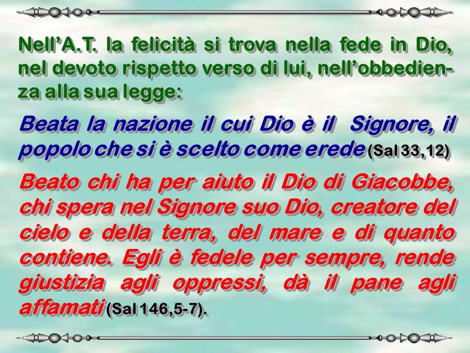 Nell'A.T. la felicità si trova nella fede in Dio, nel devoto rispetto verso di lui, nell'obbedien-za alla sua legge: