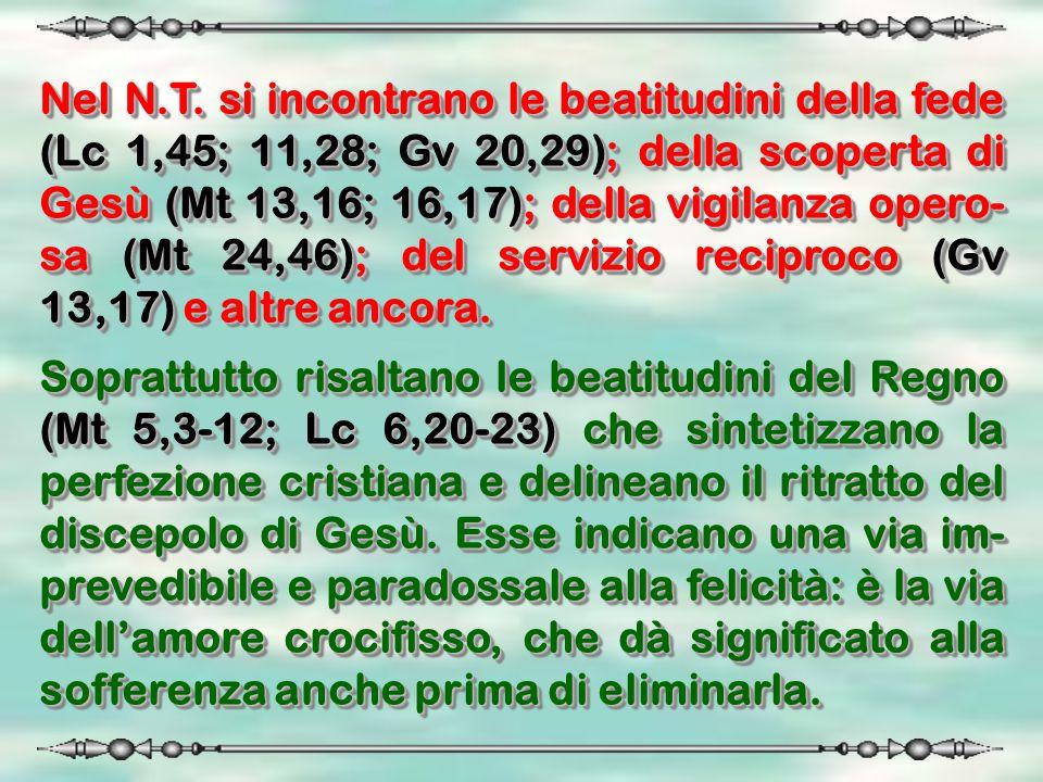 Nel N.T. si incontrano le beatitudini della fede (Lc 1,45; 11,28; Gv 20,29); della scoperta di Gesù (Mt 13,16; 16,17); della vigilanza opero-sa (Mt 24,46); del servizio reciproco (Gv 13,17) e altre ancora.