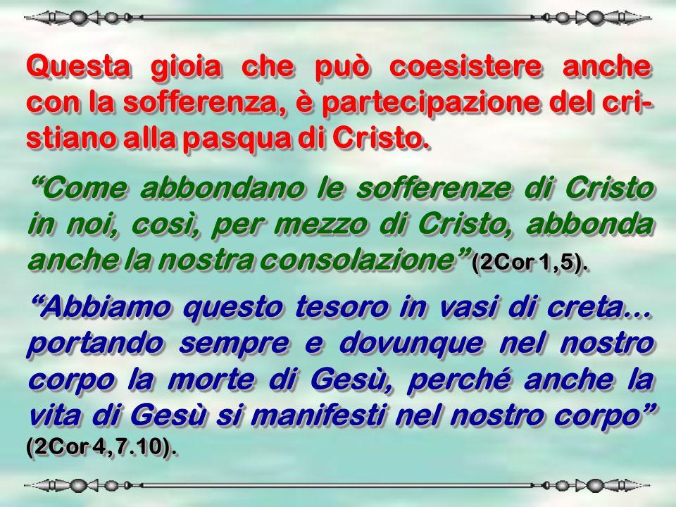 Questa gioia che può coesistere anche con la sofferenza, è partecipazione del cri-stiano alla pasqua di Cristo.