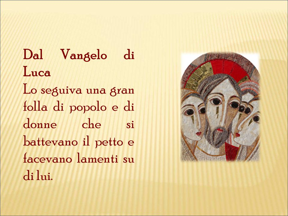 Dal Vangelo di Luca Lo seguiva una gran folla di popolo e di donne che si battevano il petto e facevano lamenti su di lui.