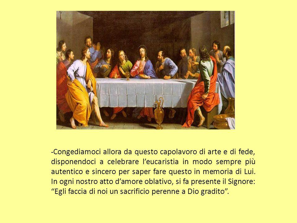 -Congediamoci allora da questo capolavoro di arte e di fede, disponendoci a celebrare l'eucaristia in modo sempre più autentico e sincero per saper fare questo in memoria di Lui.