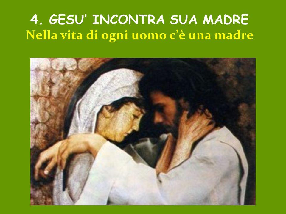 4. GESU' INCONTRA SUA MADRE Nella vita di ogni uomo c'è una madre