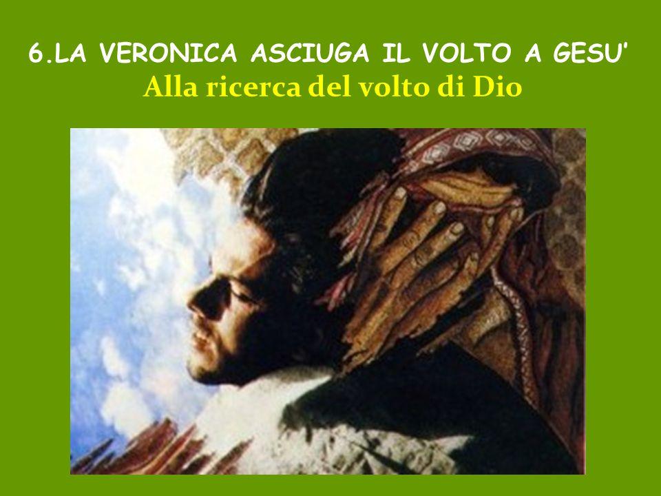 6.LA VERONICA ASCIUGA IL VOLTO A GESU' Alla ricerca del volto di Dio
