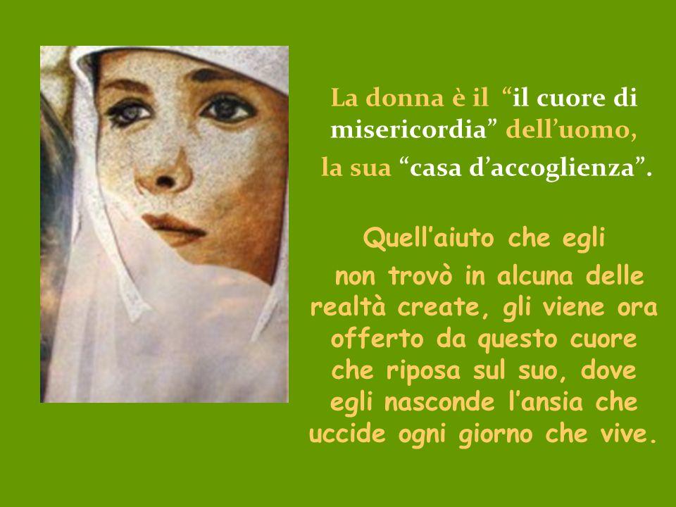 La donna è il il cuore di misericordia dell'uomo,