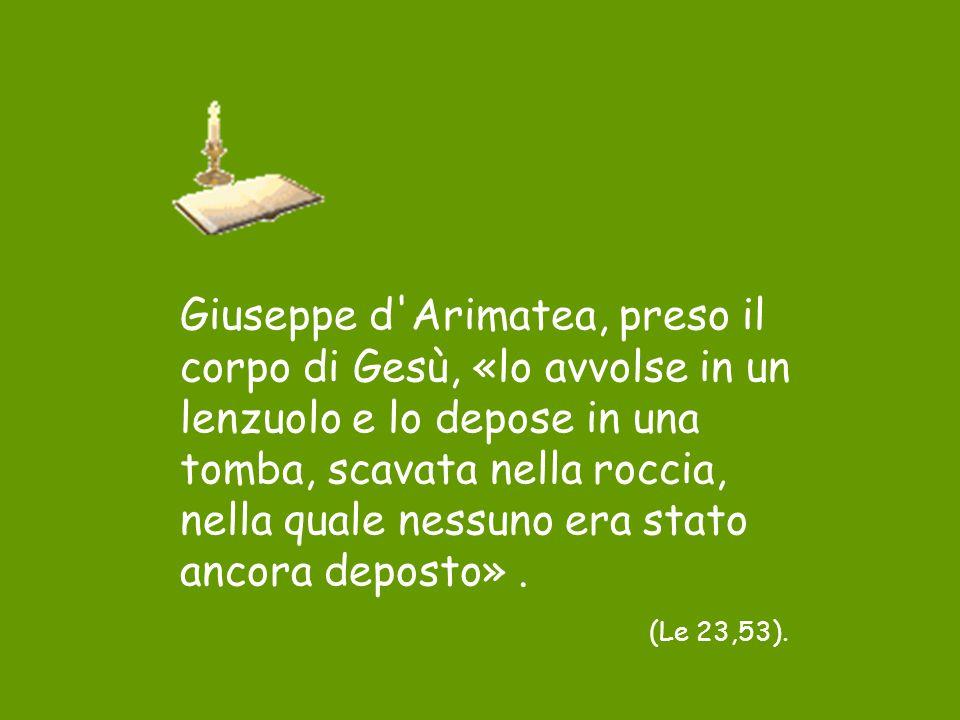 Giuseppe d Arimatea, preso il corpo di Gesù, «lo avvolse in un lenzuolo e lo depose in una tomba, scavata nella roccia, nella quale nessuno era stato ancora deposto» .