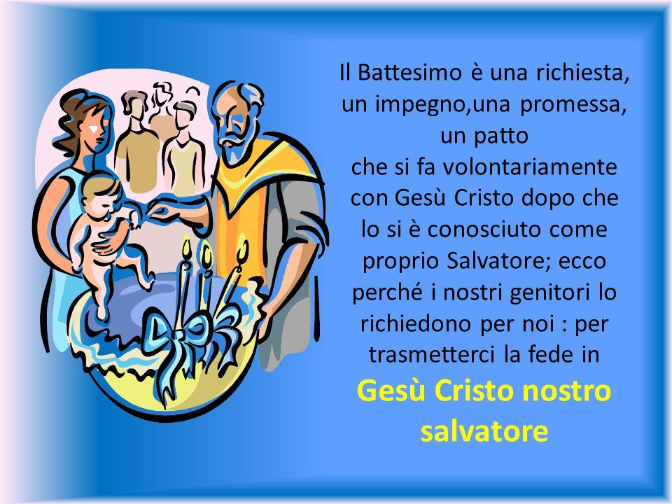 Il Battesimo è una richiesta, un impegno,una promessa, un patto che si fa volontariamente con Gesù Cristo dopo che lo si è conosciuto come proprio Salvatore; ecco perché i nostri genitori lo richiedono per noi : per trasmetterci la fede in Gesù Cristo nostro salvatore