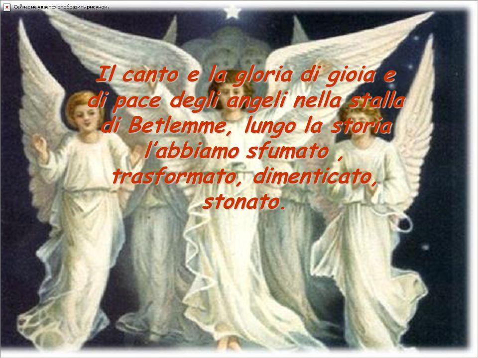 Il canto e la gloria di gioia e di pace degli angeli nella stalla di Betlemme, lungo la storia l'abbiamo sfumato , trasformato, dimenticato, stonato.