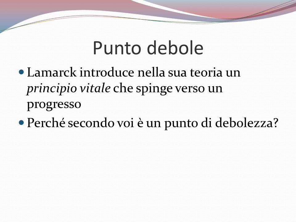 Punto debole Lamarck introduce nella sua teoria un principio vitale che spinge verso un progresso.