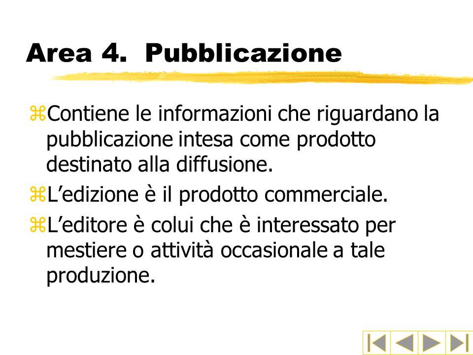 Area 4. Pubblicazione Contiene le informazioni che riguardano la pubblicazione intesa come prodotto destinato alla diffusione.