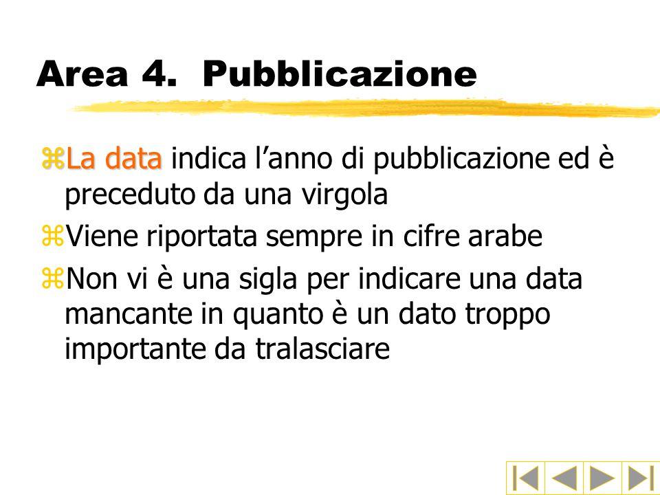 Area 4. Pubblicazione La data indica l'anno di pubblicazione ed è preceduto da una virgola. Viene riportata sempre in cifre arabe.