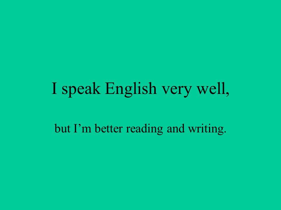 I speak English very well,