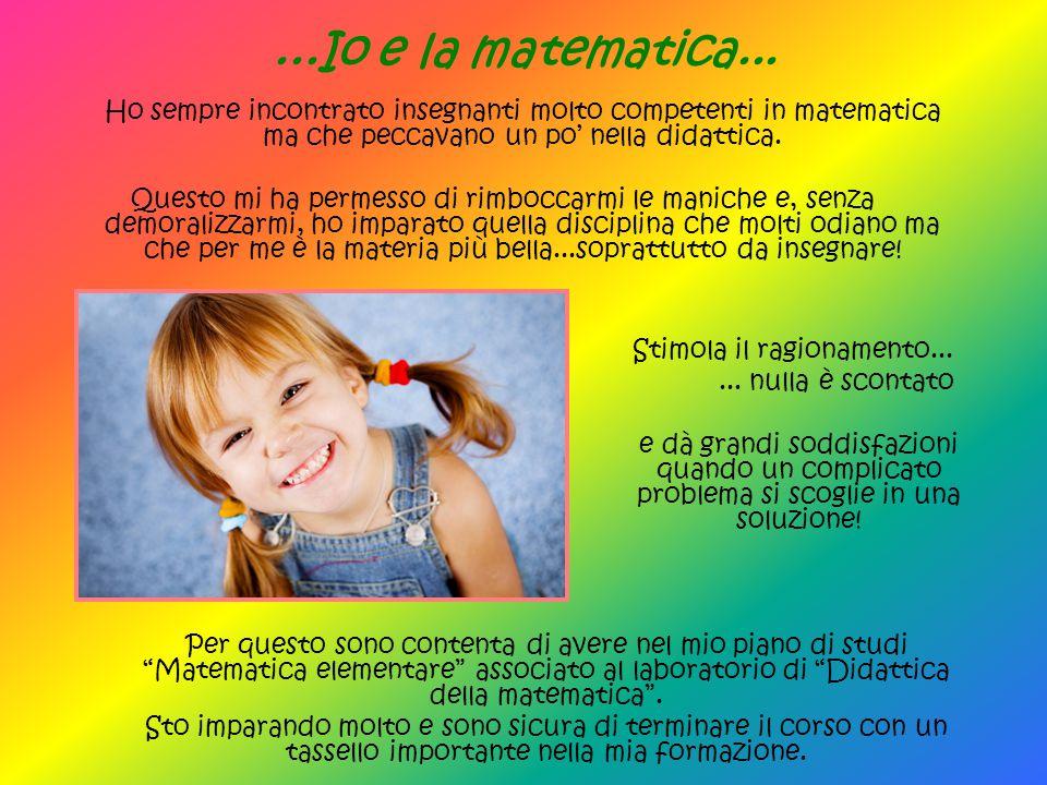 ...Io e la matematica... Ho sempre incontrato insegnanti molto competenti in matematica ma che peccavano un po' nella didattica.