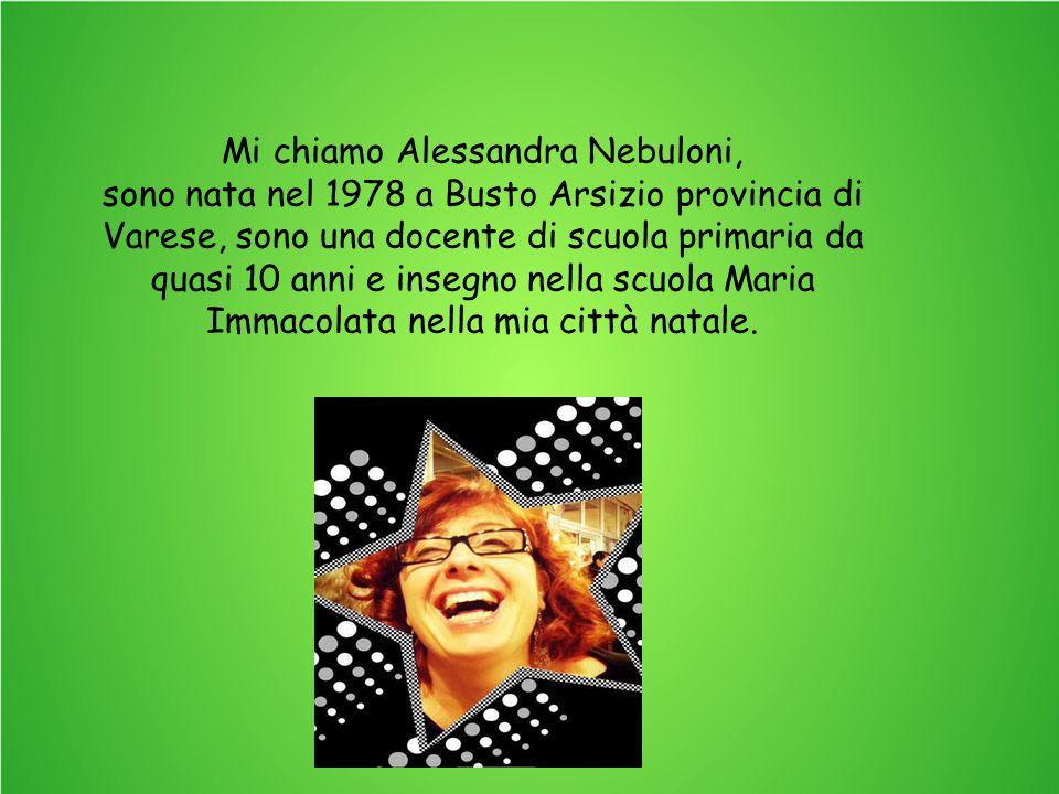Mi chiamo Alessandra Nebuloni, sono nata nel 1978 a Busto Arsizio provincia di Varese, sono una docente di scuola primaria da quasi 10 anni e insegno nella scuola Maria Immacolata nella mia città natale.