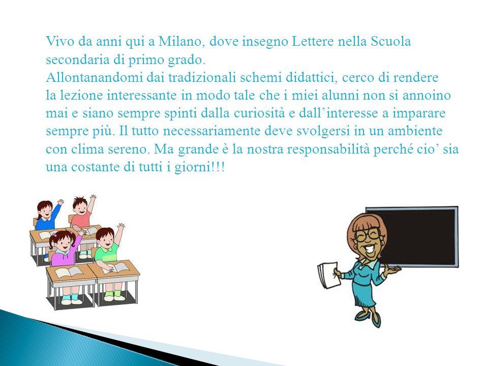 Vivo da anni qui a Milano, dove insegno Lettere nella Scuola secondaria di primo grado.
