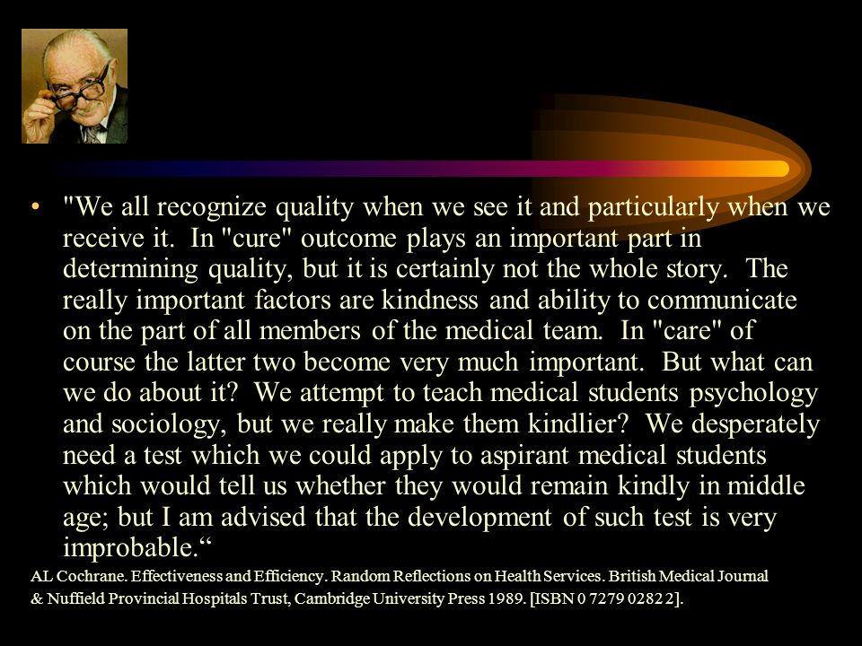 We all recognize quality when we see it and particularly when we receive it. In cure outcome plays an important part in determining quality, but it is certainly not the whole story. The really important factors are kindness and ability to communicate on the part of all members of the medical team. In care of course the latter two become very much important. But what can we do about it We attempt to teach medical students psychology and sociology, but we really make them kindlier We desperately need a test which we could apply to aspirant medical students which would tell us whether they would remain kindly in middle age; but I am advised that the development of such test is very improbable.