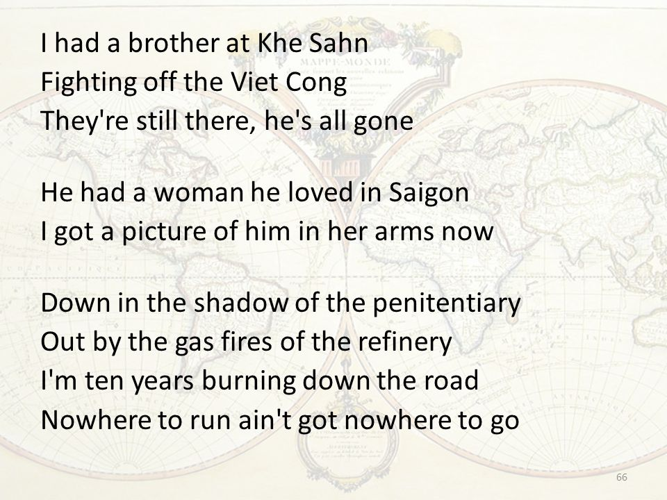 I had a brother at Khe Sahn Fighting off the Viet Cong They re still there, he s all gone He had a woman he loved in Saigon I got a picture of him in her arms now Down in the shadow of the penitentiary Out by the gas fires of the refinery I m ten years burning down the road Nowhere to run ain t got nowhere to go