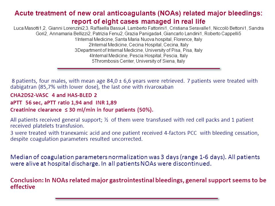 Acute treatment of new oral anticoagulants (NOAs) related major bleedings: report of eight cases managed in real life Luca Masotti1,2, Gianni Lorenzini2,3, Raffaella Bassu4, Lamberto Fattorini1, Cristiana Seravalle1, Niccolò Bettoni1, Sandra Gori2, Annamaria Bellizzi2, Patrizia Fenu2, Grazia Panigada4, Giancarlo Landini1, Roberto Cappelli5 1Internal Medicine, Santa Maria Nuova hospital, Florence, Italy 2Internal Medicine, Cecina Hospital, Cecina, Italy 3Department of Internal Medicine, University of Pisa, Pisa, Italy 4Internal Medicine, Pescia Hospital, Pescia, Italy 5Thrombosis Center, University of Siena, Italy
