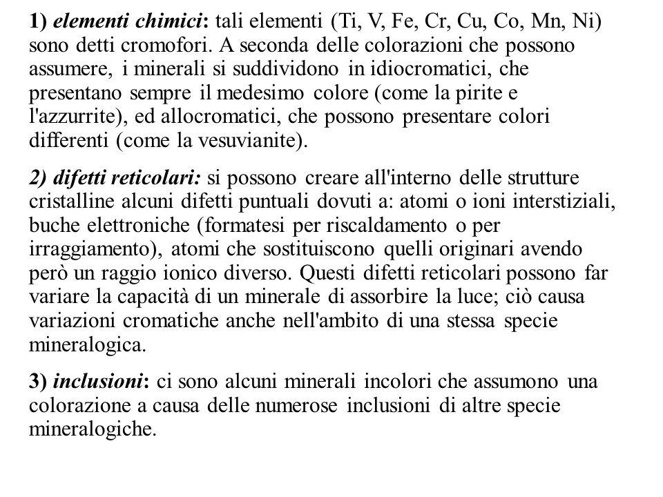 1) elementi chimici: tali elementi (Ti, V, Fe, Cr, Cu, Co, Mn, Ni) sono detti cromofori. A seconda delle colorazioni che possono assumere, i minerali si suddividono in idiocromatici, che presentano sempre il medesimo colore (come la pirite e l azzurrite), ed allocromatici, che possono presentare colori differenti (come la vesuvianite).