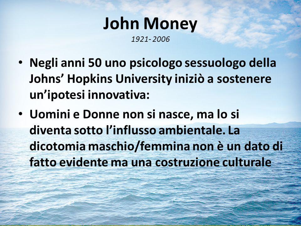 John Money 1921- 2006 Negli anni 50 uno psicologo sessuologo della Johns' Hopkins University iniziò a sostenere un'ipotesi innovativa: