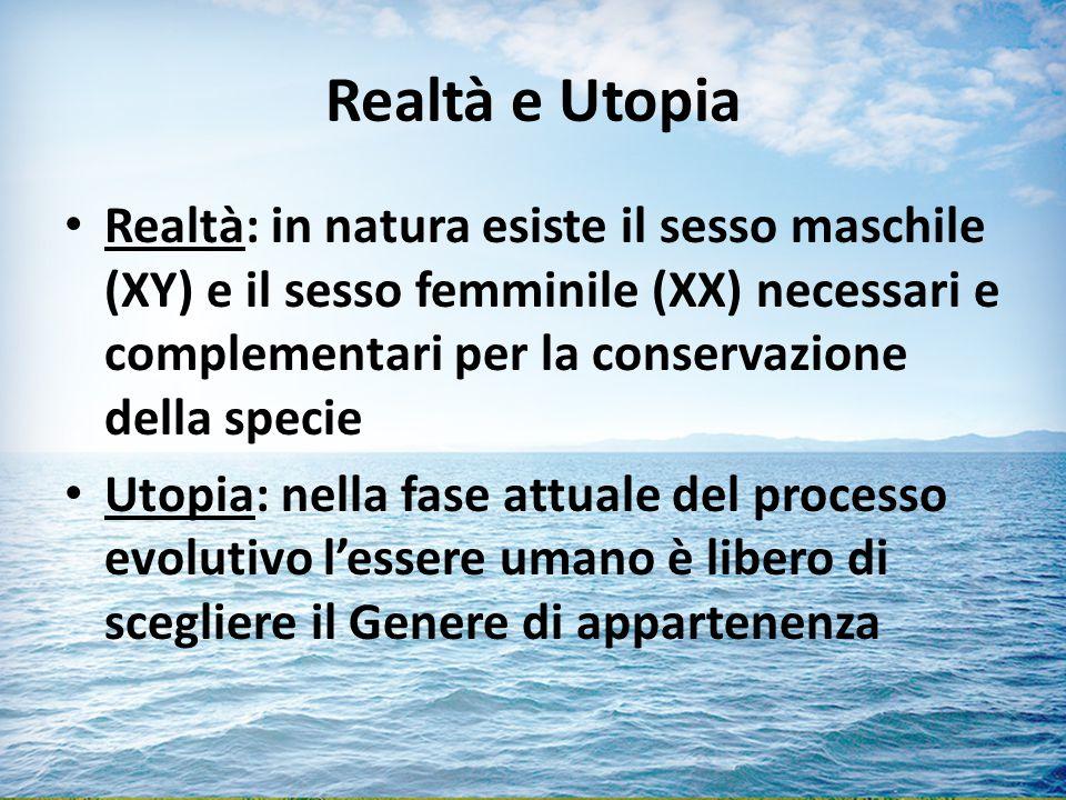 Realtà e Utopia Realtà: in natura esiste il sesso maschile (XY) e il sesso femminile (XX) necessari e complementari per la conservazione della specie.