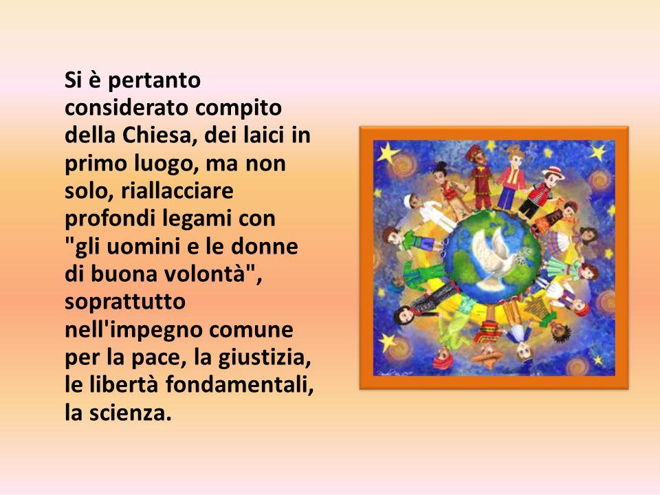 Si è pertanto considerato compito della Chiesa, dei laici in primo luogo, ma non solo, riallacciare profondi legami con gli uomini e le donne di buona volontà , soprattutto nell impegno comune per la pace, la giustizia, le libertà fondamentali, la scienza.