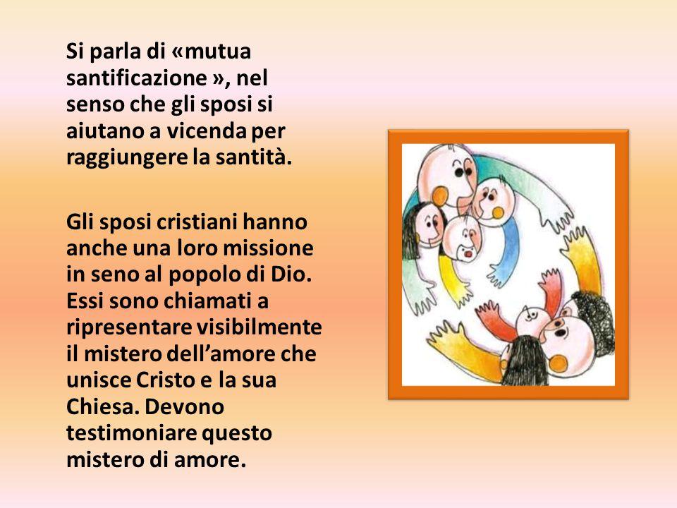 Si parla di «mutua santificazione », nel senso che gli sposi si aiutano a vicenda per raggiungere la santità.