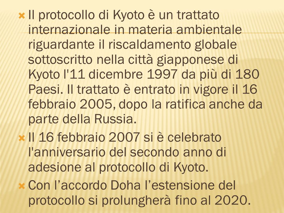 Il protocollo di Kyoto è un trattato internazionale in materia ambientale riguardante il riscaldamento globale sottoscritto nella città giapponese di Kyoto l 11 dicembre 1997 da più di 180 Paesi. Il trattato è entrato in vigore il 16 febbraio 2005, dopo la ratifica anche da parte della Russia.