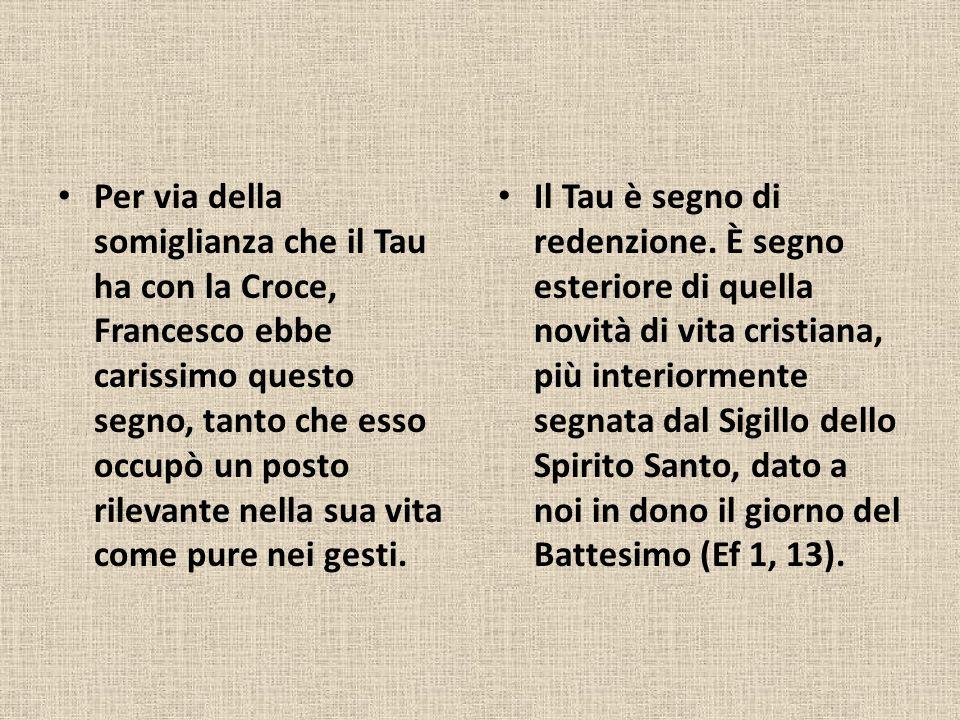 Per via della somiglianza che il Tau ha con la Croce, Francesco ebbe carissimo questo segno, tanto che esso occupò un posto rilevante nella sua vita come pure nei gesti.