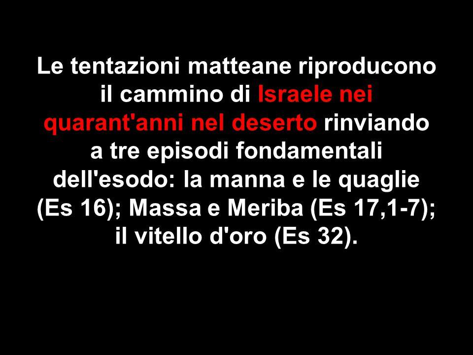 Le tentazioni matteane riproducono il cammino di Israele nei quarant anni nel deserto rinviando a tre episodi fondamentali dell esodo: la manna e le quaglie (Es 16); Massa e Meriba (Es 17,1-7); il vitello d oro (Es 32).