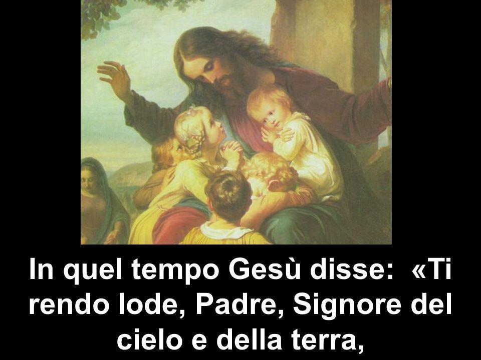 In quel tempo Gesù disse: «Ti rendo lode, Padre, Signore del cielo e della terra,