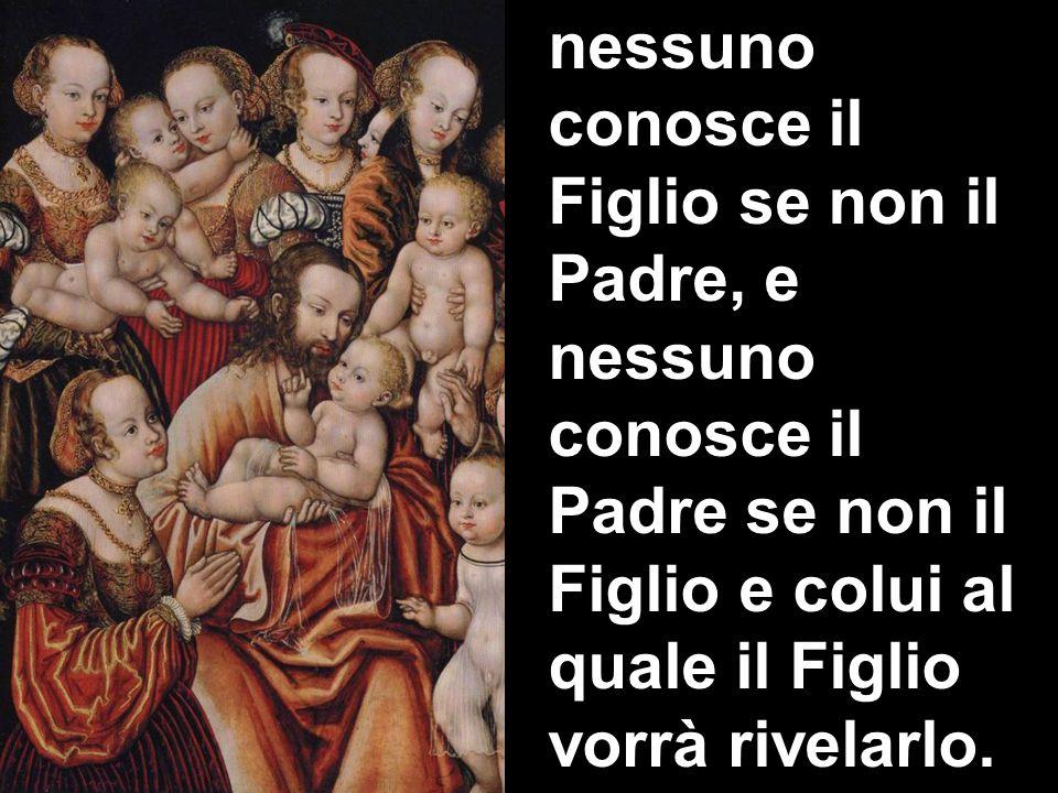 nessuno conosce il Figlio se non il Padre, e nessuno conosce il Padre se non il Figlio e colui al quale il Figlio vorrà rivelarlo.
