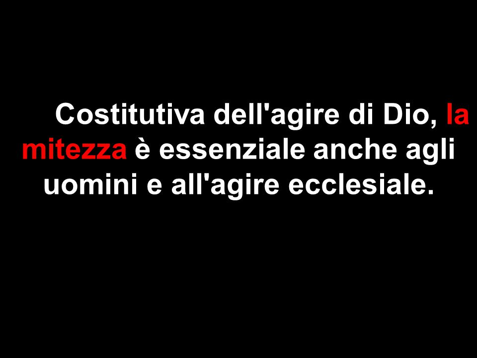 Costitutiva dell agire di Dio, la mitezza è essenziale anche agli uomini e all agire ecclesiale.