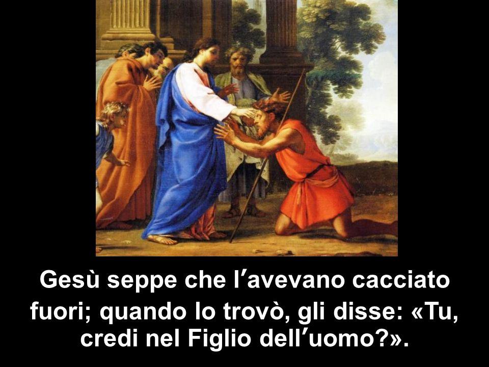 Gesù seppe che l'avevano cacciato fuori; quando lo trovò, gli disse: «Tu, credi nel Figlio dell'uomo ».