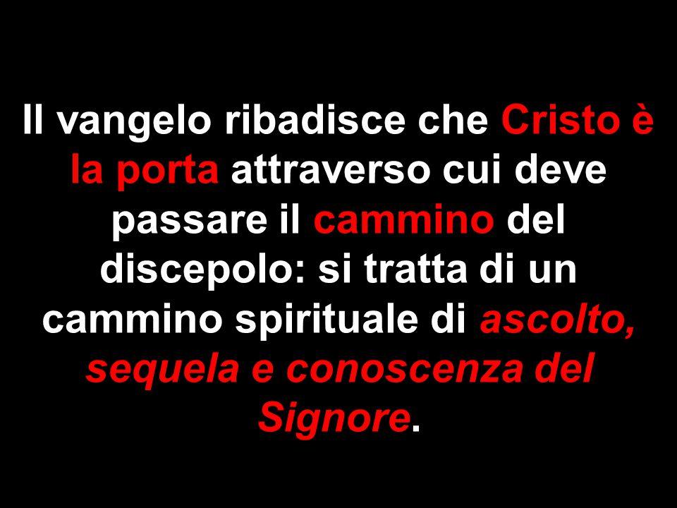 Il vangelo ribadisce che Cristo è la porta attraverso cui deve passare il cammino del discepolo: si tratta di un cammino spirituale di ascolto, sequela e conoscenza del Signore.