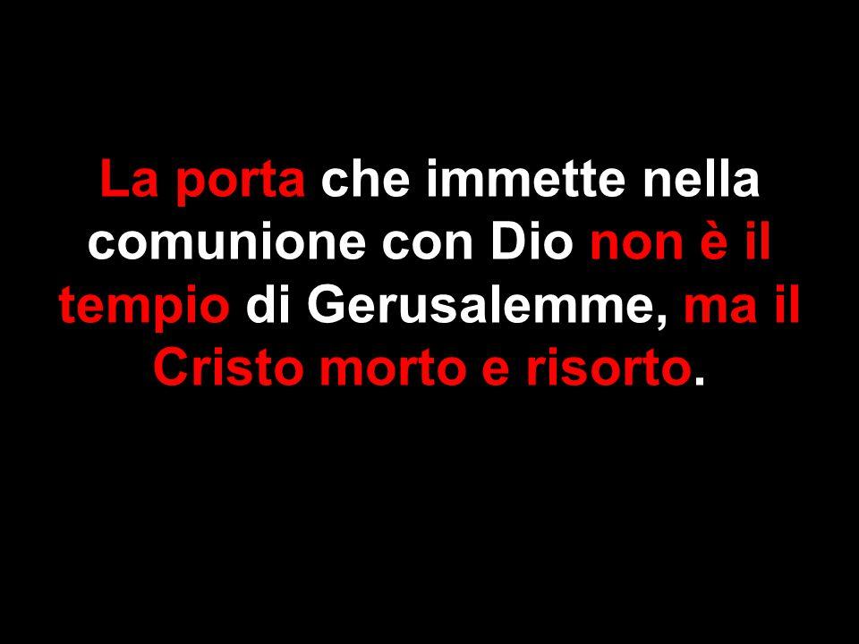 La porta che immette nella comunione con Dio non è il tempio di Gerusalemme, ma il Cristo morto e risorto.