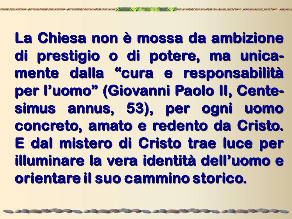 La Chiesa non è mossa da ambizione di prestigio o di potere, ma unica-mente dalla cura e responsabilità per l'uomo (Giovanni Paolo II, Cente-simus annus, 53), per ogni uomo concreto, amato e redento da Cristo.