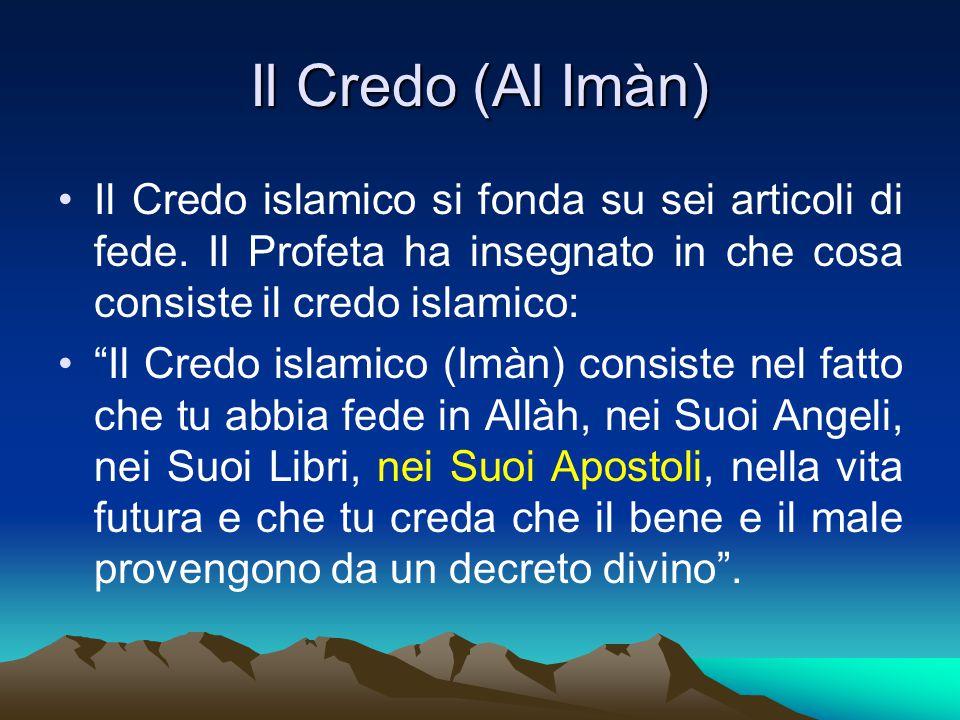 Il Credo (Al Imàn) Il Credo islamico si fonda su sei articoli di fede. Il Profeta ha insegnato in che cosa consiste il credo islamico: