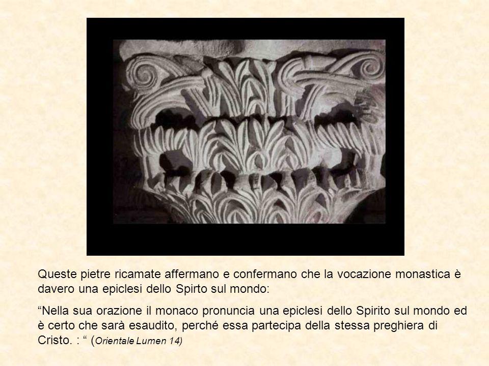 Queste pietre ricamate affermano e confermano che la vocazione monastica è davero una epiclesi dello Spirto sul mondo:
