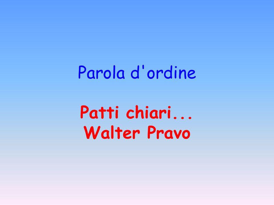 Parola d ordine Patti chiari... Walter Pravo