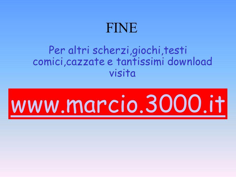 FINE Per altri scherzi,giochi,testi comici,cazzate e tantissimi download visita www.marcio.3000.it