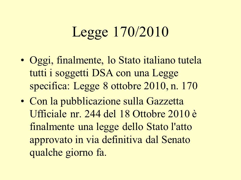 Legge 170/2010 Oggi, finalmente, lo Stato italiano tutela tutti i soggetti DSA con una Legge specifica: Legge 8 ottobre 2010, n. 170.