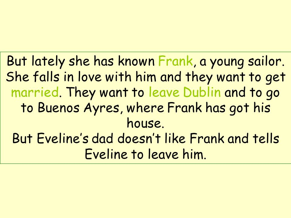 But Eveline's dad doesn't like Frank and tells Eveline to leave him.
