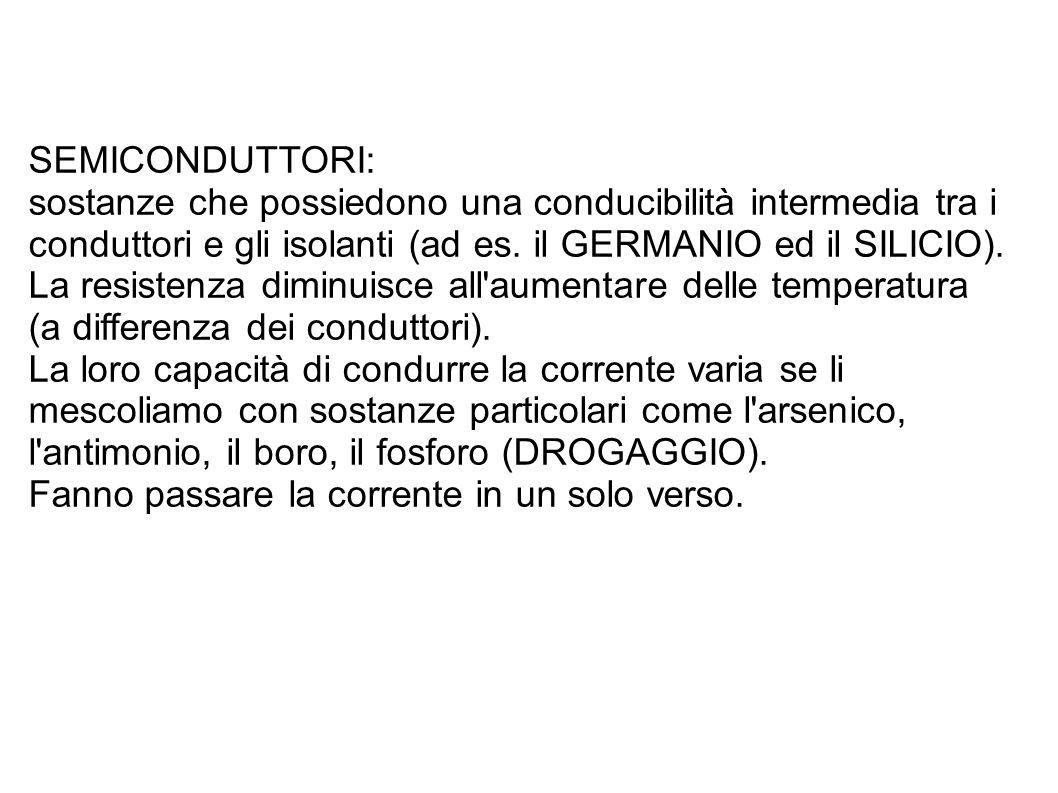 SEMICONDUTTORI: sostanze che possiedono una conducibilità intermedia tra i conduttori e gli isolanti (ad es. il GERMANIO ed il SILICIO).
