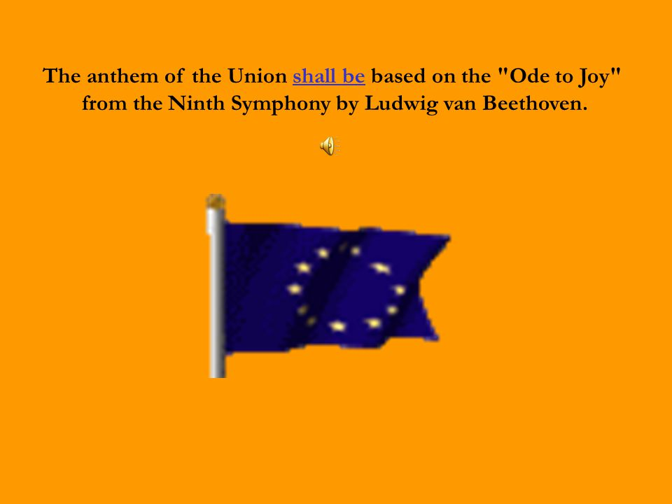 The anthem of the Union shall be based on the Ode to Joy