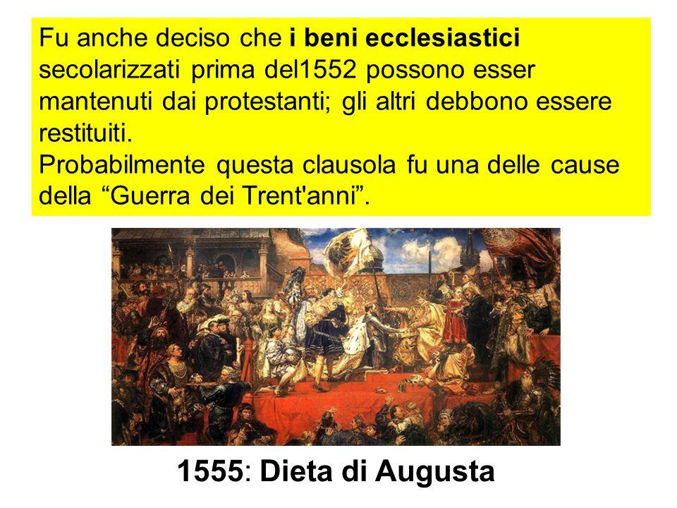 Fu anche deciso che i beni ecclesiastici secolarizzati prima del1552 possono esser mantenuti dai protestanti; gli altri debbono essere restituiti.